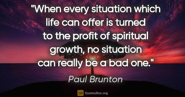 "Paul Brunton quote: ""When every situation which life can offer is turned to the..."""