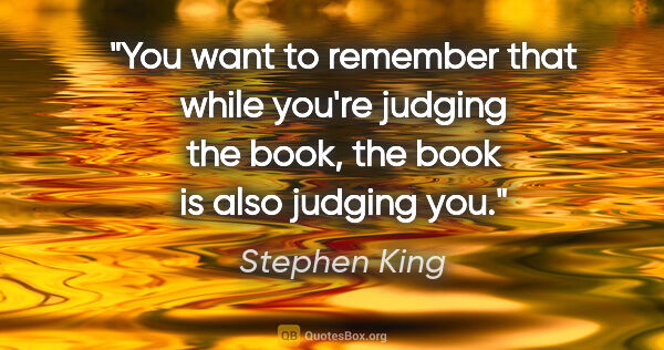"Stephen King quote: ""You want to remember that while you're judging the book, the..."""