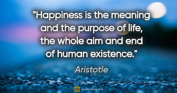 "Aristotle quote: ""Happiness is the meaning and the purpose of life, the whole..."""