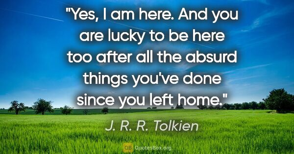 "J. R. R. Tolkien quote: ""Yes, I am here. And you are lucky to be here too after all the..."""