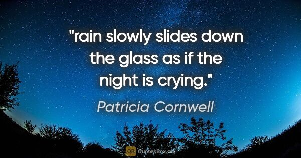"Patricia Cornwell quote: ""rain slowly slides down the glass as if the night is crying."""
