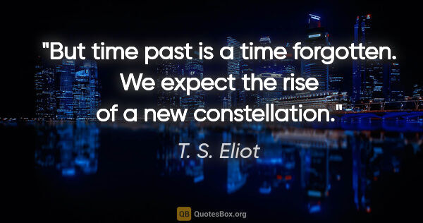 "T. S. Eliot quote: ""But time past is a time forgotten. We expect the rise of a new..."""