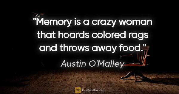 "Austin O'Malley quote: ""Memory is a crazy woman that hoards colored rags and throws..."""