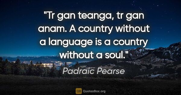 "Padraic Pearse quote: ""Tr gan teanga, tr gan anam. A country without a language is a..."""