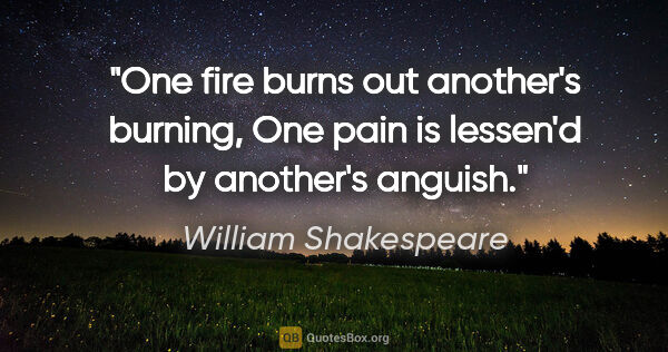 "William Shakespeare quote: ""One fire burns out another's burning, One pain is lessen'd by..."""