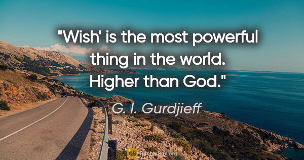 "G. I. Gurdjieff quote: ""Wish' is the most powerful thing in the world. Higher than God."""
