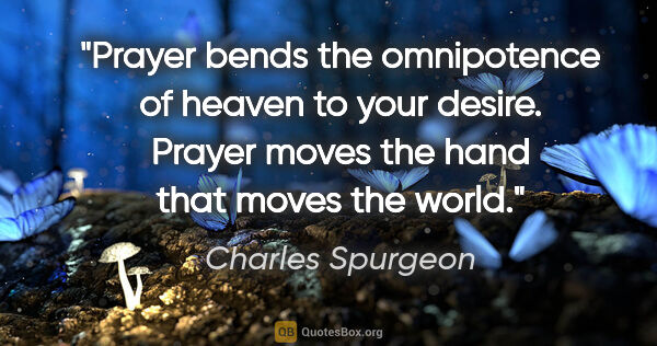 "Charles Spurgeon quote: ""Prayer bends the omnipotence of heaven to your desire. Prayer..."""
