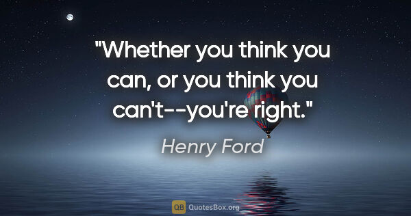 "Henry Ford quote: ""Whether you think you can, or you think you can't--you're right."""