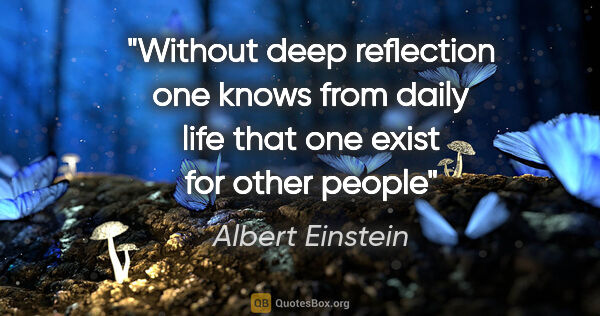 "Albert Einstein quote: ""Without deep reflection one knows from daily life that one..."""