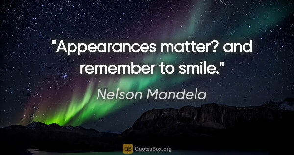 "Nelson Mandela quote: ""Appearances matter? and remember to smile."""