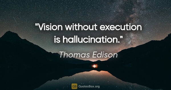 "Thomas Edison quote: ""Vision without execution is hallucination."""