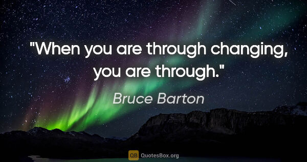 "Bruce Barton quote: ""When you are through changing, you are through."""