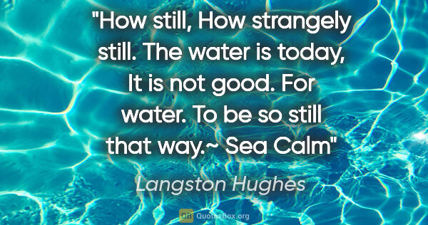 "Langston Hughes quote: ""How still, How strangely still. The water is today, It is not..."""