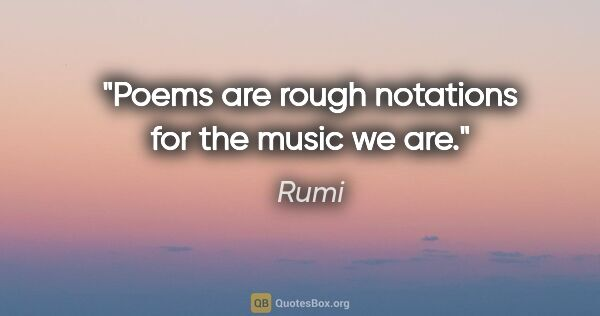 "Rumi quote: ""Poems are rough notations for the music we are."""