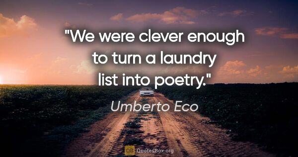 "Umberto Eco quote: ""We were clever enough to turn a laundry list into poetry."""