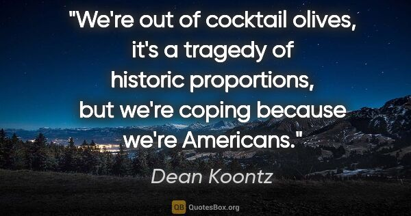 "Dean Koontz quote: ""We're out of cocktail olives, it's a tragedy of historic..."""