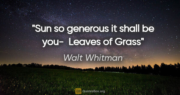 "Walt Whitman quote: ""Sun so generous it shall be you-  Leaves of Grass"""