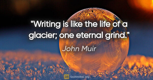 "John Muir quote: ""Writing is like the life of a glacier; one eternal grind."""
