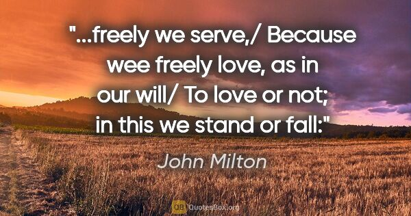 "John Milton quote: ""freely we serve,/ Because wee freely love, as in our will/ To..."""