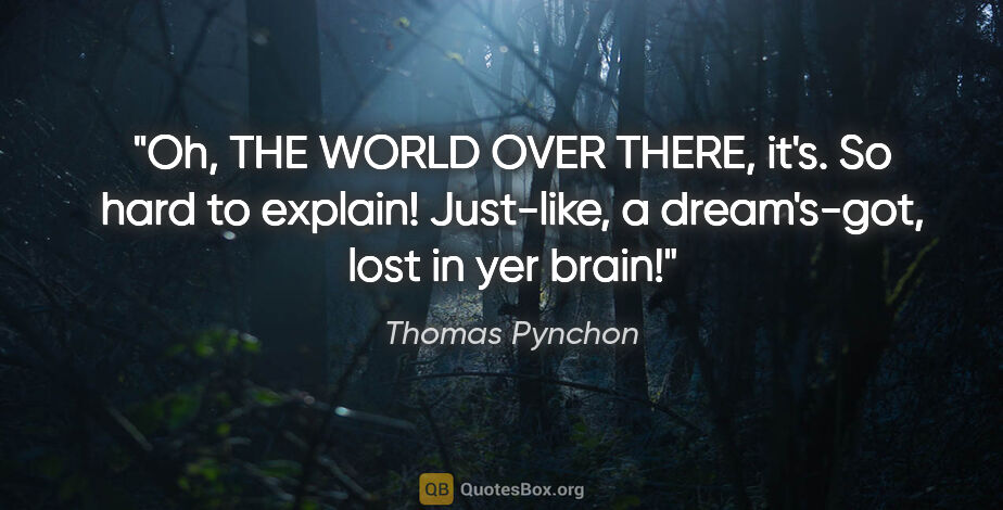 """Thomas Pynchon quote: """"Oh, THE WORLD OVER THERE, it's. So hard to explain! Just-like,..."""""""