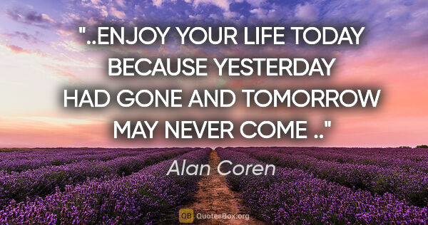 "Alan Coren quote: ""ENJOY YOUR LIFE TODAY BECAUSE YESTERDAY HAD GONE AND TOMORROW..."""