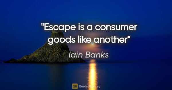 "Iain Banks quote: ""Escape is a consumer goods like another"""