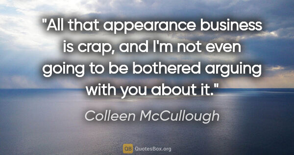 "Colleen McCullough quote: ""All that appearance business is crap, and I'm not even going..."""