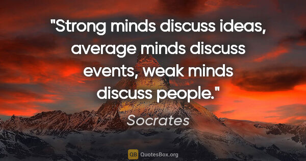 "Socrates quote: ""Strong minds discuss ideas, average minds discuss events, weak..."""