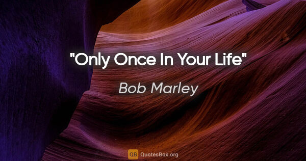 "Bob Marley quote: ""Only Once In Your Life"""