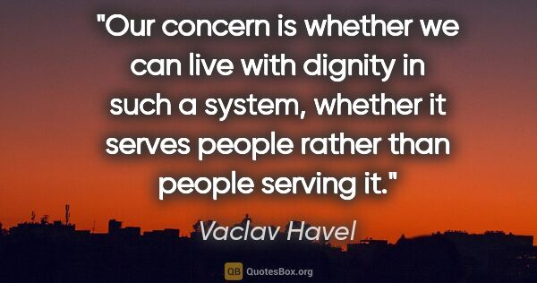 "Vaclav Havel quote: ""Our concern is whether we can live with dignity in such a..."""