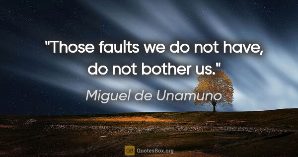 "Miguel de Unamuno quote: ""Those faults we do not have, do not bother us."""