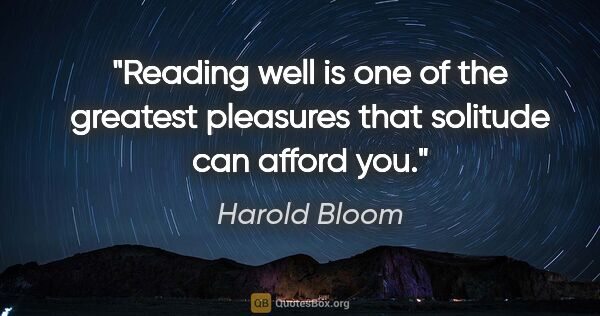 "Harold Bloom quote: ""Reading well is one of the greatest pleasures that solitude..."""