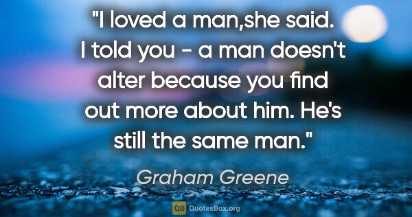 "Graham Greene quote: ""I loved a man,""she said. ""I told you - a man doesn't alter..."""