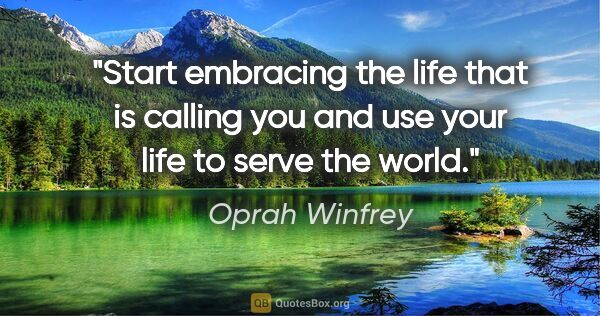 "Oprah Winfrey quote: ""Start embracing the life that is calling you and use your life..."""