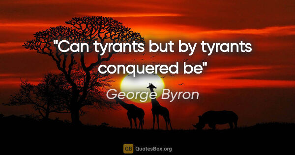 "George Byron quote: ""Can tyrants but by tyrants conquered be"""