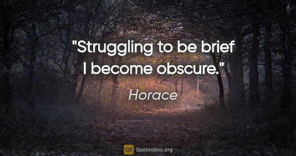 "Horace quote: ""Struggling to be brief I become obscure."""