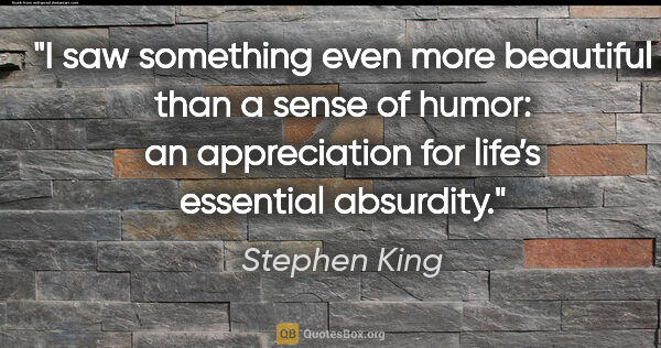 "Stephen King quote: ""I saw something even more beautiful than a sense of humor: an..."""