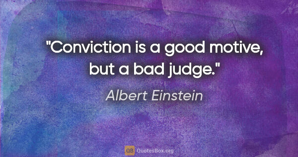 "Albert Einstein quote: ""Conviction is a good motive, but a bad judge."""