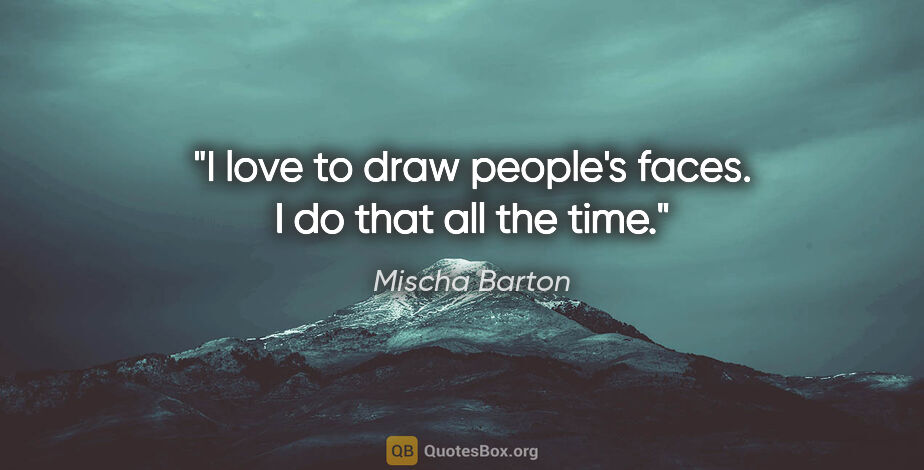 "Mischa Barton quote: ""I love to draw people's faces. I do that all the time."""
