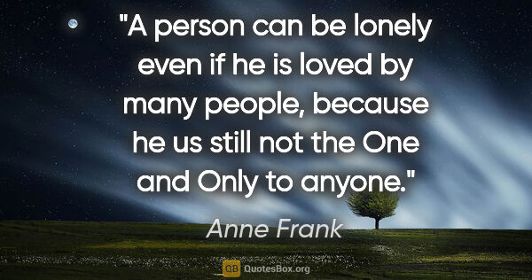 "Anne Frank quote: ""A person can be lonely even if he is loved by many people,..."""