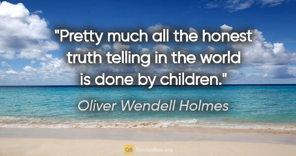 "Oliver Wendell Holmes quote: ""Pretty much all the honest truth telling in the world is done..."""