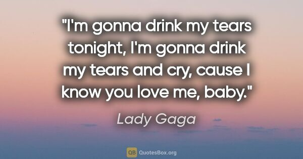 "Lady Gaga quote: ""I'm gonna drink my tears tonight, I'm gonna drink my tears and..."""