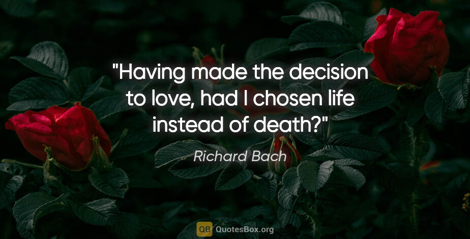 "Richard Bach quote: ""Having made the decision to love, had I chosen life instead of..."""