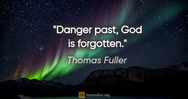"Thomas Fuller quote: ""Danger past, God is forgotten."""