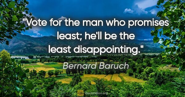 "Bernard Baruch quote: ""Vote for the man who promises least; he'll be the least..."""