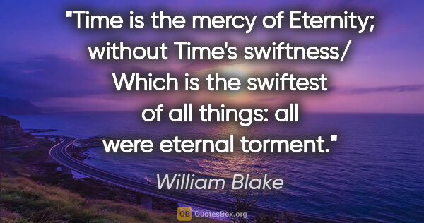 "William Blake quote: ""Time is the mercy of Eternity; without Time's swiftness/ Which..."""