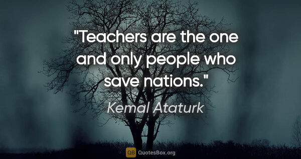 "Kemal Ataturk quote: ""Teachers are the one and only people who save nations."""