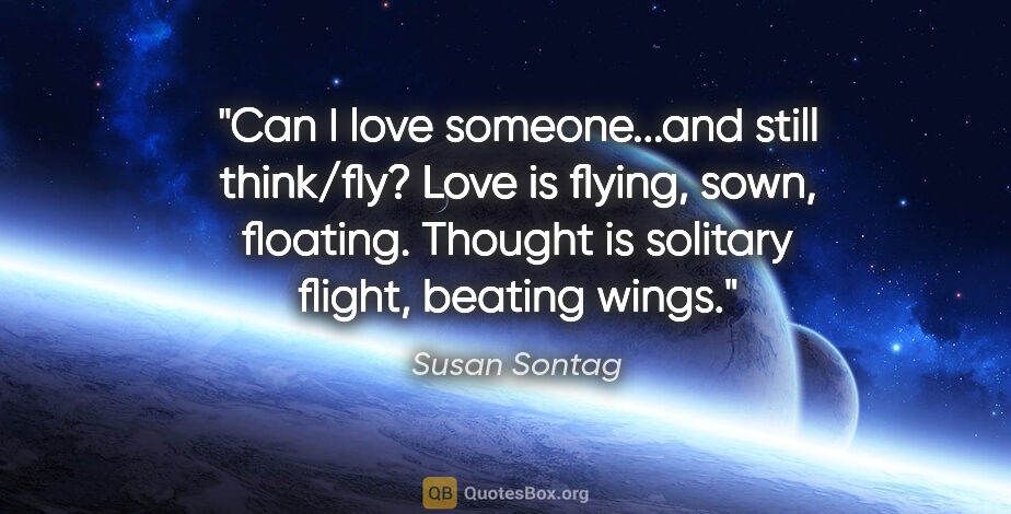 "Susan Sontag quote: ""Can I love someone...and still think/fly? Love is flying,..."""