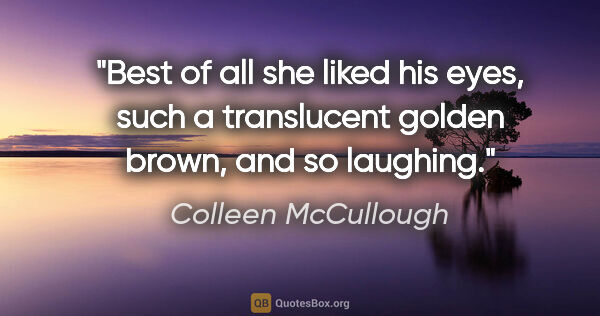 "Colleen McCullough quote: ""Best of all she liked his eyes, such a translucent golden..."""