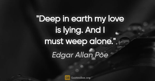 "Edgar Allan Poe quote: ""Deep in earth my love is lying. And I must weep alone."""